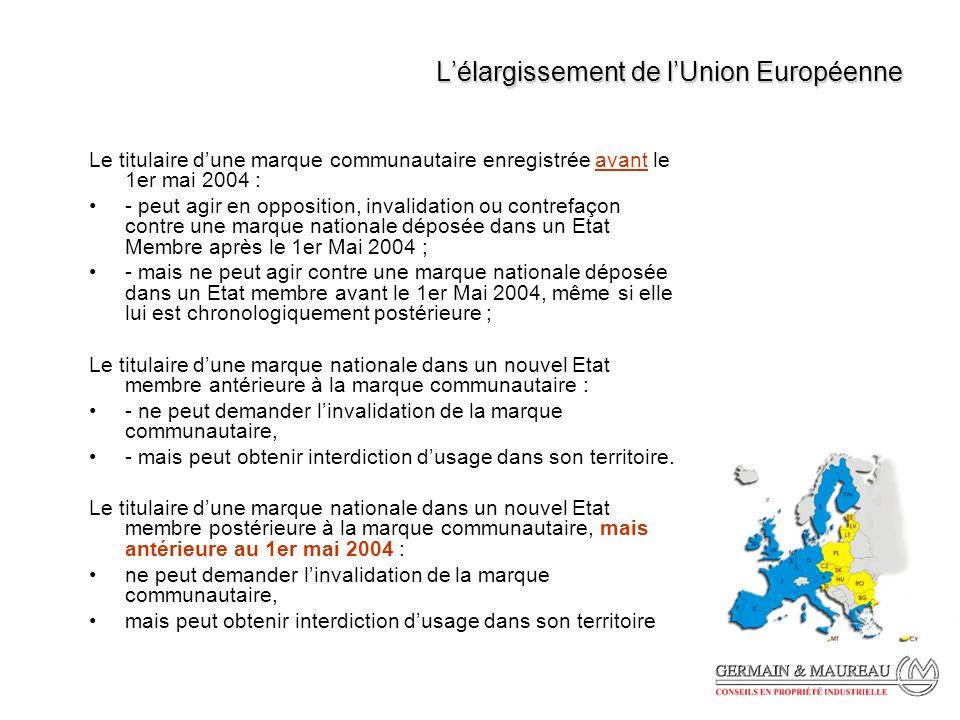 Lélargissement de lUnion Européenne Le titulaire dune marque communautaire enregistrée avant le 1er mai 2004 : - peut agir en opposition, invalidation ou contrefaçon contre une marque nationale déposée dans un Etat Membre après le 1er Mai 2004 ; - mais ne peut agir contre une marque nationale déposée dans un Etat membre avant le 1er Mai 2004, même si elle lui est chronologiquement postérieure ; Le titulaire dune marque nationale dans un nouvel Etat membre antérieure à la marque communautaire : - ne peut demander linvalidation de la marque communautaire, - mais peut obtenir interdiction dusage dans son territoire.
