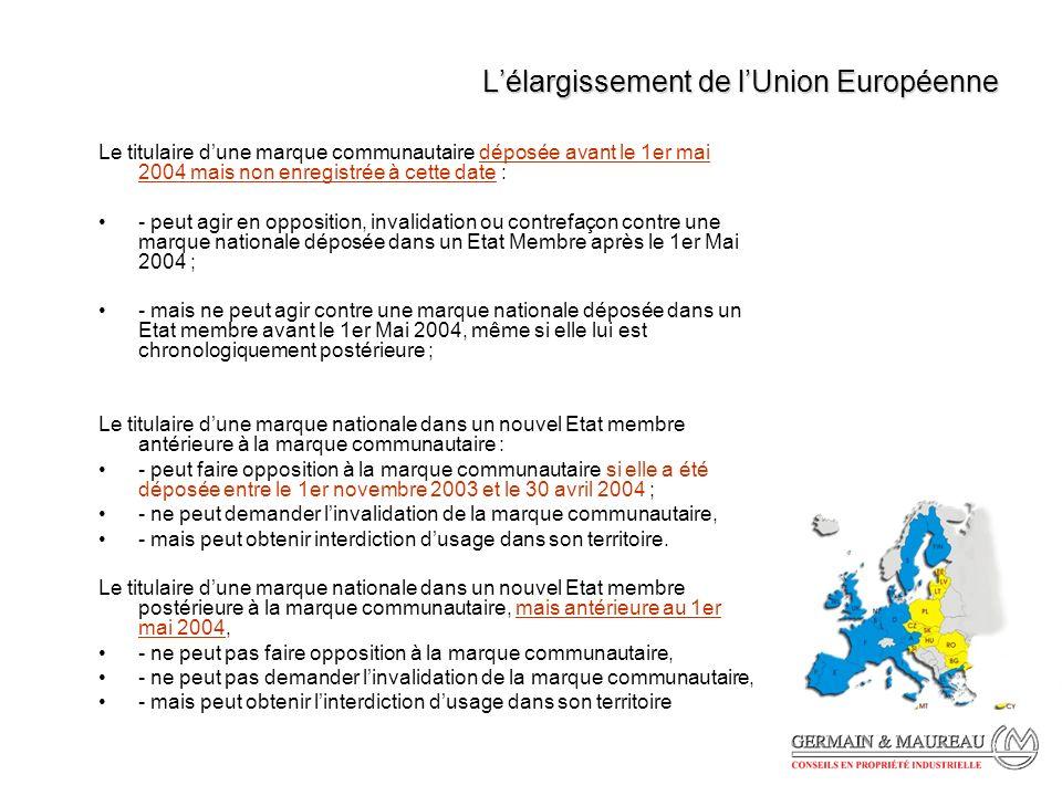 Lélargissement de lUnion Européenne Le titulaire dune marque communautaire déposée avant le 1er mai 2004 mais non enregistrée à cette date : - peut agir en opposition, invalidation ou contrefaçon contre une marque nationale déposée dans un Etat Membre après le 1er Mai 2004 ; - mais ne peut agir contre une marque nationale déposée dans un Etat membre avant le 1er Mai 2004, même si elle lui est chronologiquement postérieure ; Le titulaire dune marque nationale dans un nouvel Etat membre antérieure à la marque communautaire : - peut faire opposition à la marque communautaire si elle a été déposée entre le 1er novembre 2003 et le 30 avril 2004 ; - ne peut demander linvalidation de la marque communautaire, - mais peut obtenir interdiction dusage dans son territoire.