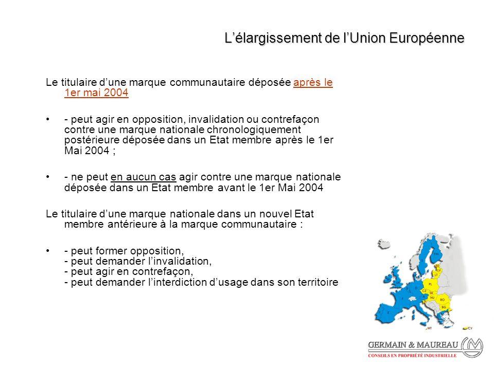 Lélargissement de lUnion Européenne Le titulaire dune marque communautaire déposée après le 1er mai 2004 - peut agir en opposition, invalidation ou contrefaçon contre une marque nationale chronologiquement postérieure déposée dans un Etat membre après le 1er Mai 2004 ; - ne peut en aucun cas agir contre une marque nationale déposée dans un Etat membre avant le 1er Mai 2004 Le titulaire dune marque nationale dans un nouvel Etat membre antérieure à la marque communautaire : - peut former opposition, - peut demander linvalidation, - peut agir en contrefaçon, - peut demander linterdiction dusage dans son territoire
