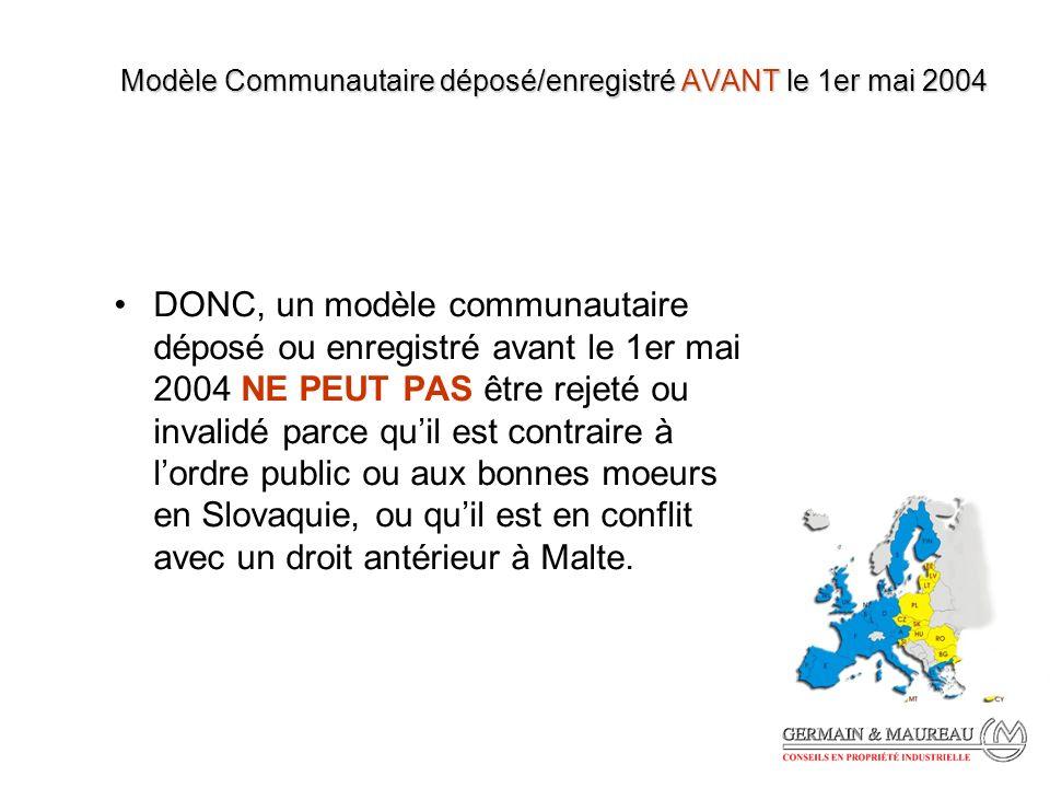Modèle Communautaire déposé/enregistré AVANT le 1er mai 2004 DONC, un modèle communautaire déposé ou enregistré avant le 1er mai 2004 NE PEUT PAS être rejeté ou invalidé parce quil est contraire à lordre public ou aux bonnes moeurs en Slovaquie, ou quil est en conflit avec un droit antérieur à Malte.