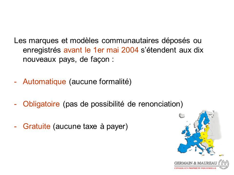 Les marques et modèles communautaires déposés ou enregistrés avant le 1er mai 2004 sétendent aux dix nouveaux pays, de façon : -Automatique (aucune formalité) -Obligatoire (pas de possibilité de renonciation) -Gratuite (aucune taxe à payer)