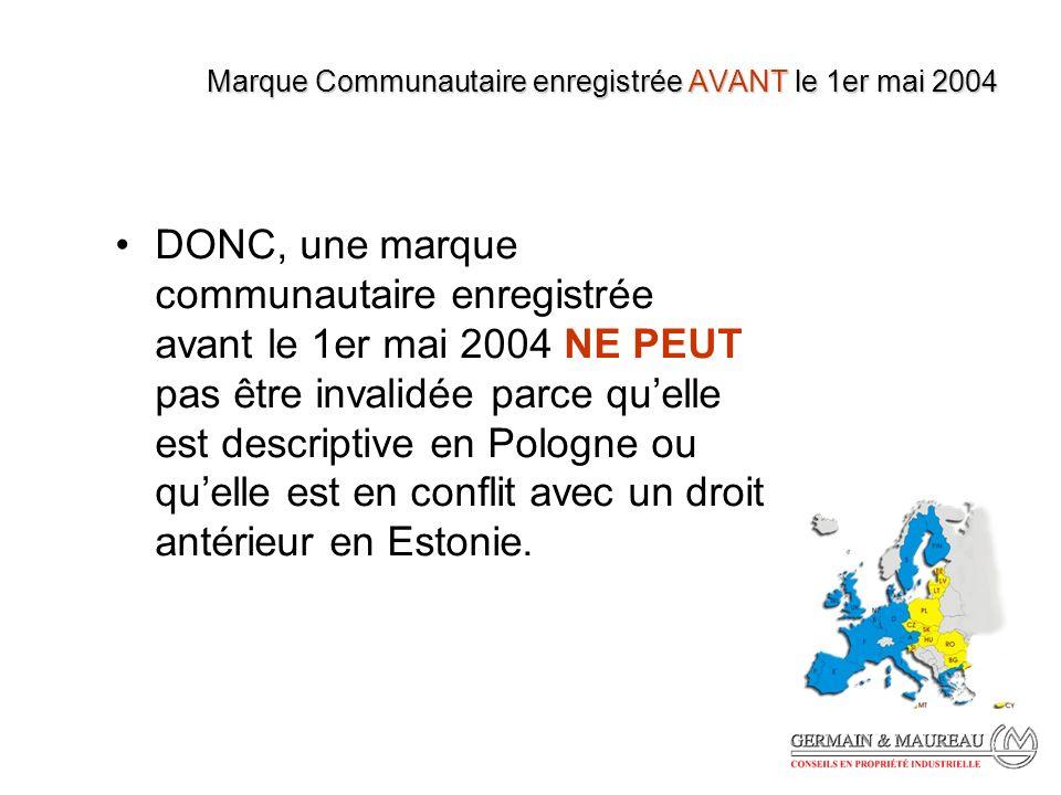 Marque Communautaire enregistrée AVANT le 1er mai 2004 DONC, une marque communautaire enregistrée avant le 1er mai 2004 NE PEUT pas être invalidée parce quelle est descriptive en Pologne ou quelle est en conflit avec un droit antérieur en Estonie.