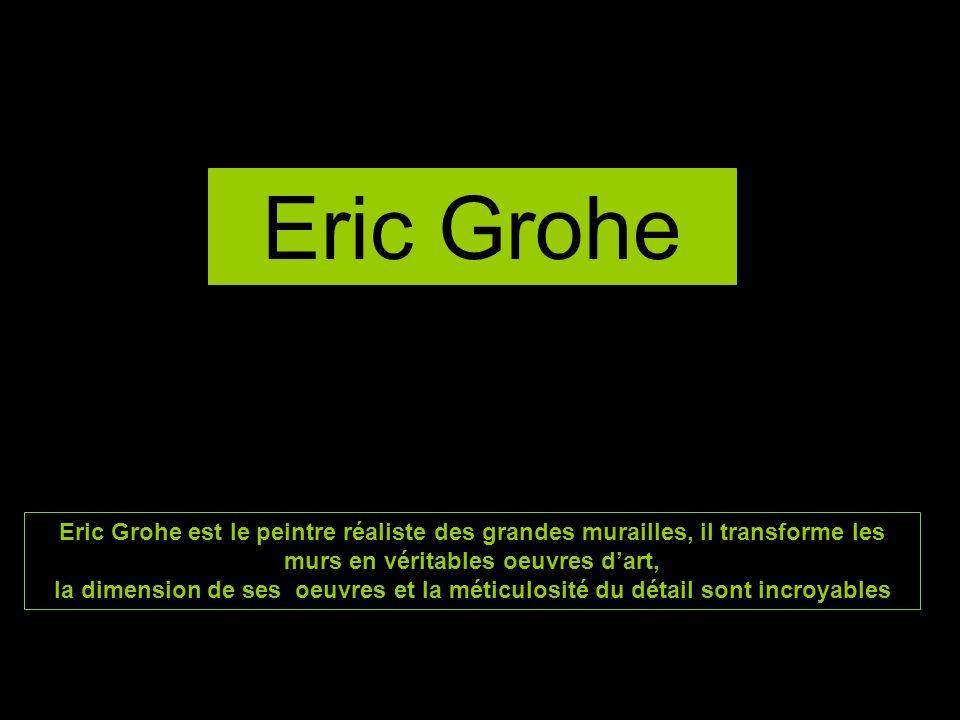 Eric Grohe Eric Grohe est le peintre réaliste des grandes murailles, il transforme les murs en véritables oeuvres dart, la dimension de ses oeuvres et la méticulosité du détail sont incroyables