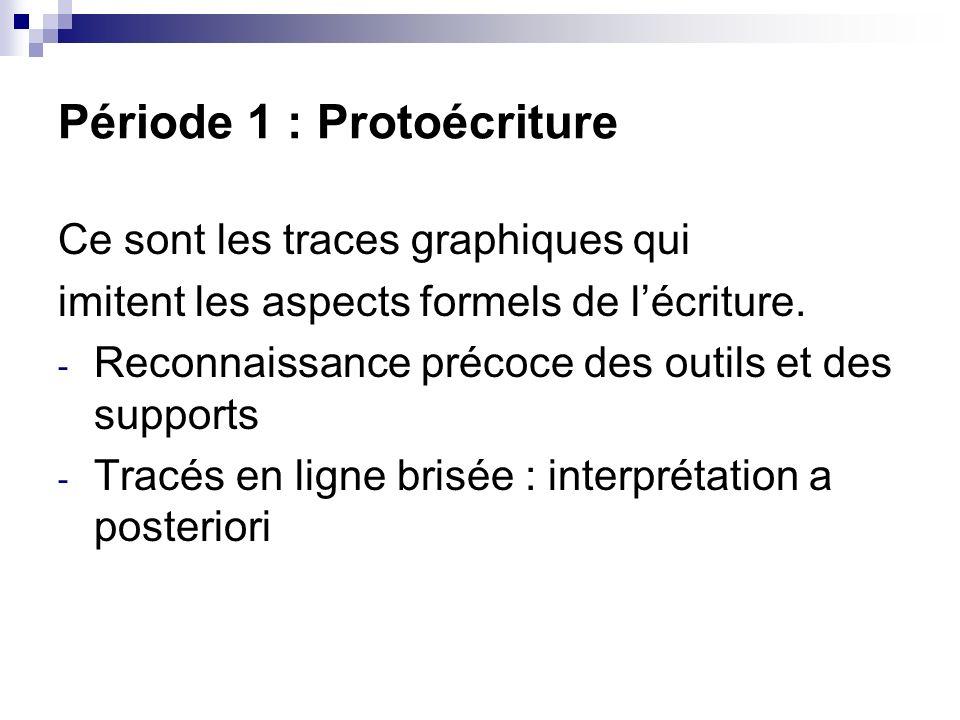 Période 1 : Protoécriture Ce sont les traces graphiques qui imitent les aspects formels de lécriture. - Reconnaissance précoce des outils et des suppo