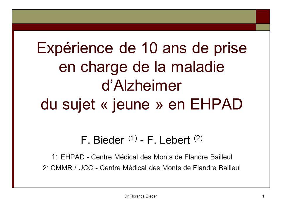 Dr Florence Bieder1 Expérience de 10 ans de prise en charge de la maladie dAlzheimer du sujet « jeune » en EHPAD F. Bieder (1) - F. Lebert (2) 1: EHPA