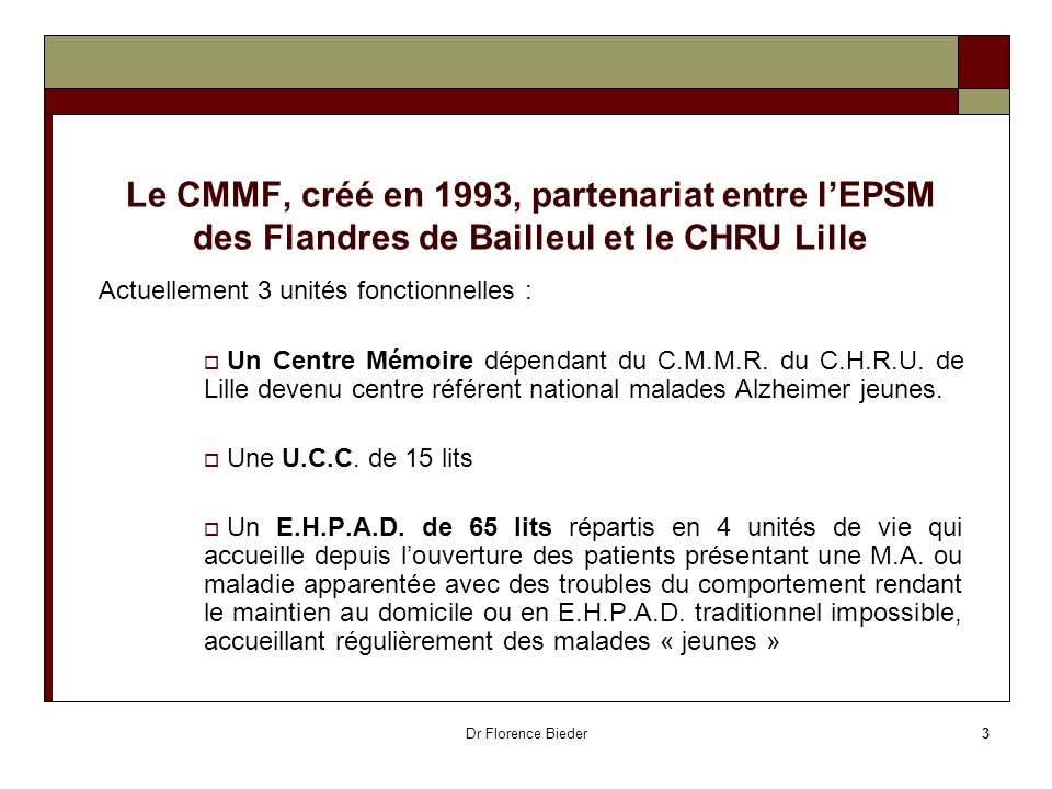 Dr Florence Bieder3 Le CMMF, créé en 1993, partenariat entre lEPSM des Flandres de Bailleul et le CHRU Lille Actuellement 3 unités fonctionnelles : Un