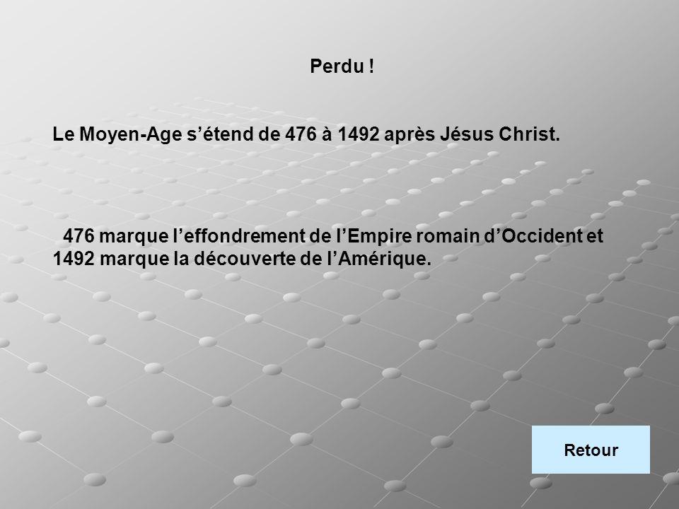 Perdu ! Le Moyen-Age sétend de 476 à 1492 après Jésus Christ. 476 marque leffondrement de lEmpire romain dOccident et 1492 marque la découverte de lAm