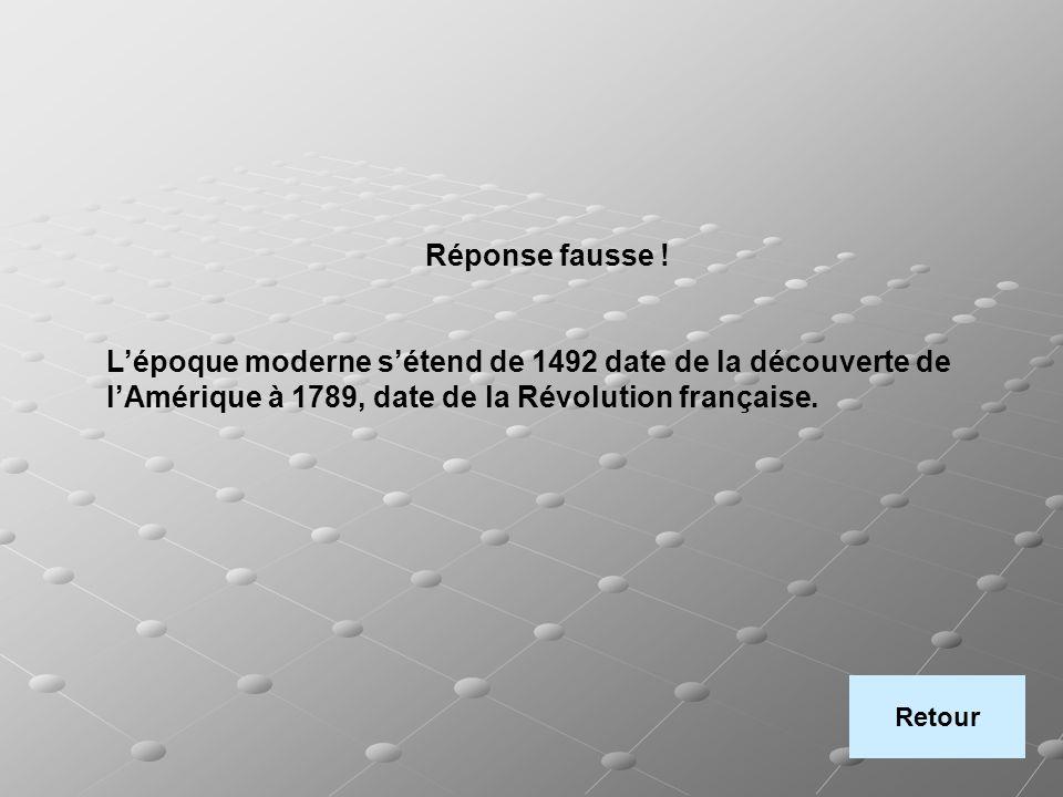 Réponse fausse ! Lépoque moderne sétend de 1492 date de la découverte de lAmérique à 1789, date de la Révolution française. Retour
