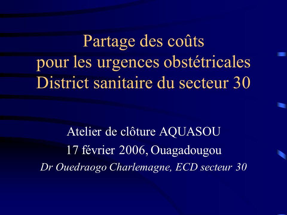 Partage des coûts pour les urgences obstétricales District sanitaire du secteur 30 Atelier de clôture AQUASOU 17 février 2006, Ouagadougou Dr Ouedraogo Charlemagne, ECD secteur 30
