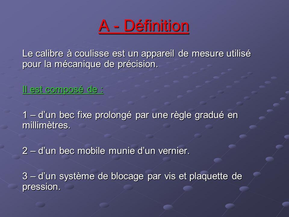 A - Définition Le calibre à coulisse est un appareil de mesure utilisé pour la mécanique de précision. Il est composé de : 1 – dun bec fixe prolongé p