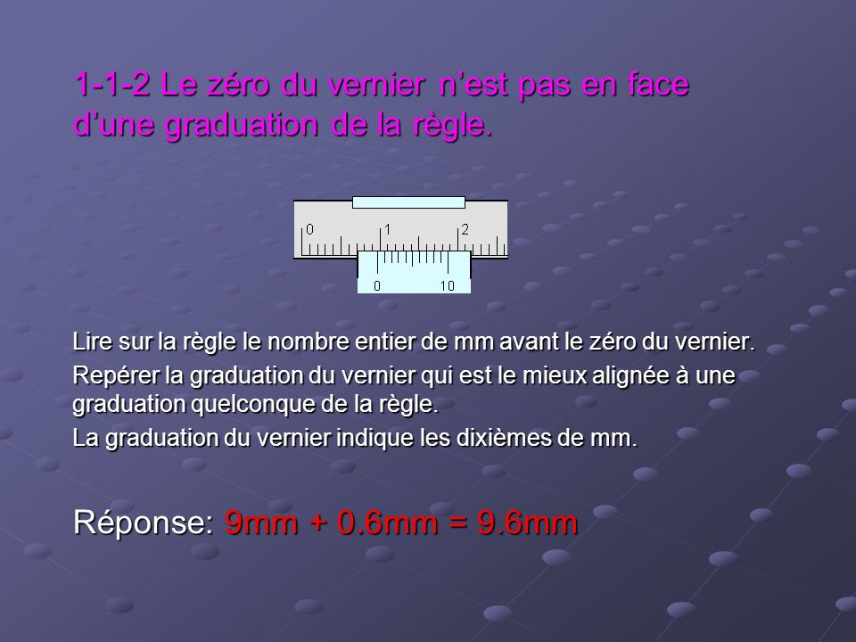 1-1-2 Le zéro du vernier nest pas en face dune graduation de la règle. Lire sur la règle le nombre entier de mm avant le zéro du vernier. Repérer la g
