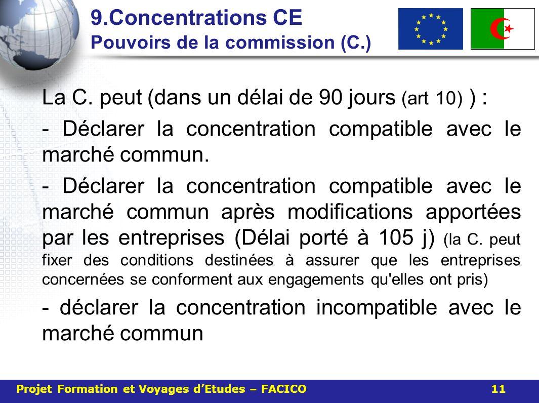 9.Concentrations CE Pouvoirs de la commission (C.) La C. peut (dans un délai de 90 jours (art 10) ) : - Déclarer la concentration compatible avec le m