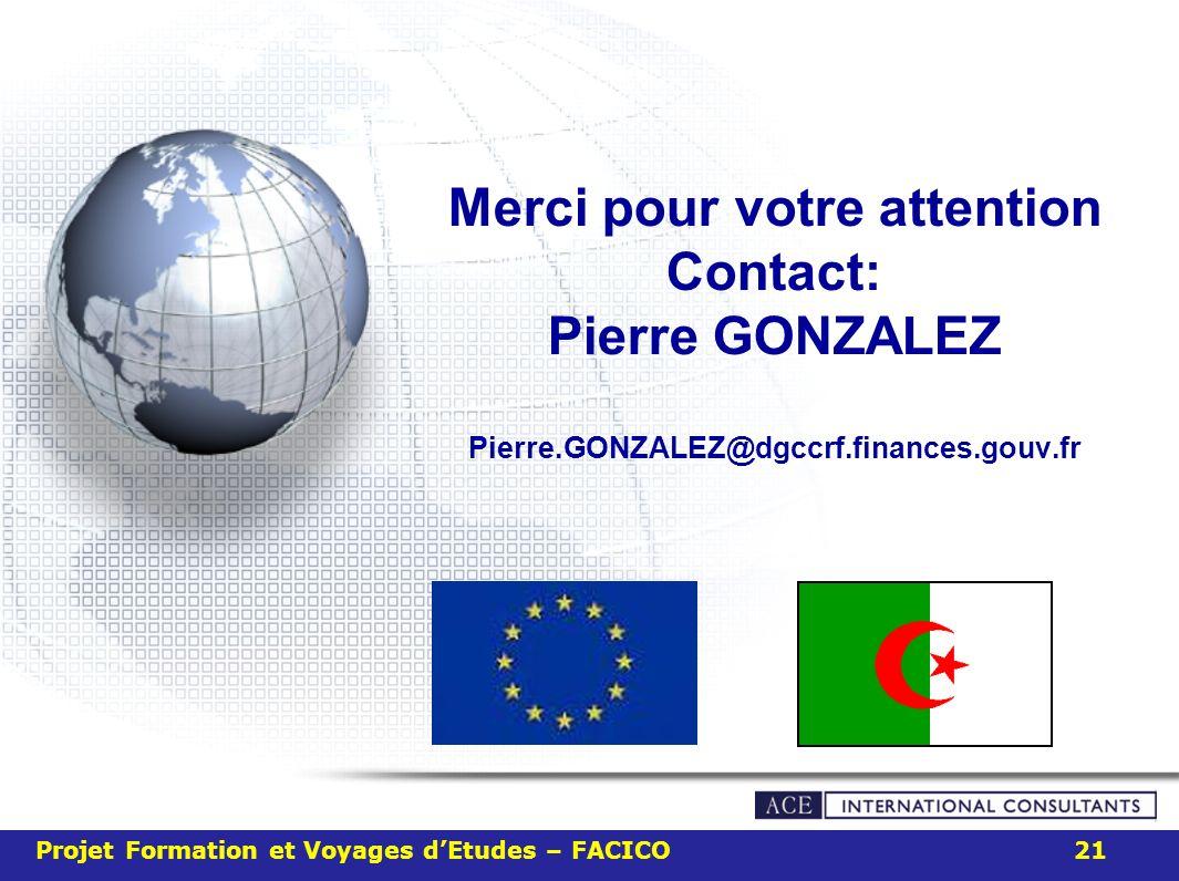 Merci pour votre attention Contact: Pierre GONZALEZ Pierre.GONZALEZ@dgccrf.finances.gouv.fr Projet Formation et Voyages dEtudes – FACICO 21