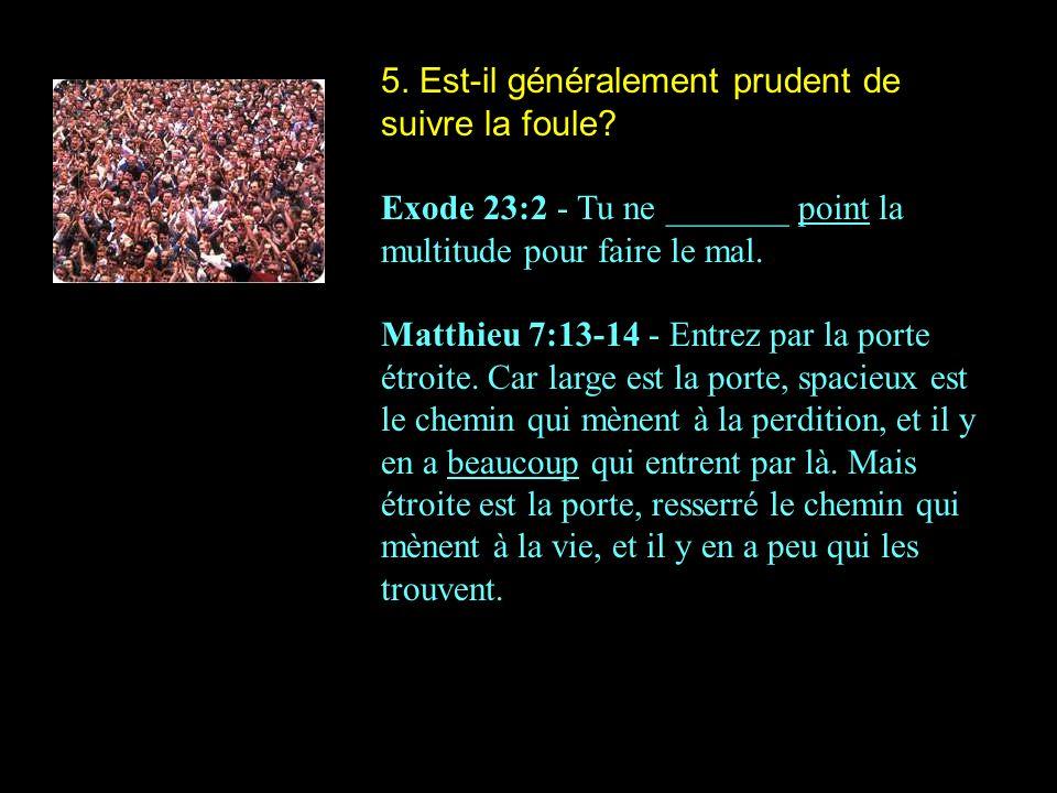5. Est-il généralement prudent de suivre la foule? Exode 23:2 - Tu ne _______ point la multitude pour faire le mal. Matthieu 7:13-14 - Entrez par la p