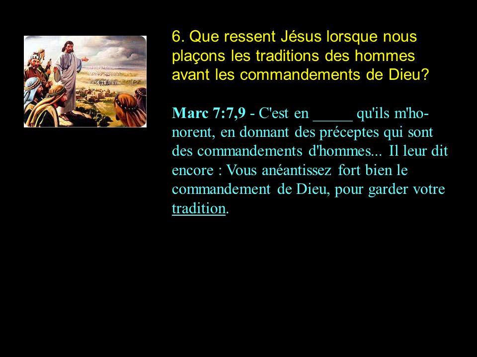 6. Que ressent Jésus lorsque nous plaçons les traditions des hommes avant les commandements de Dieu? Marc 7:7,9 - C'est en _____ qu'ils m'ho- norent,