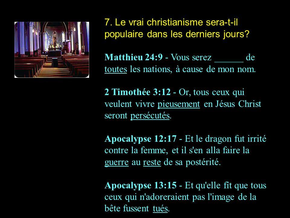 7. Le vrai christianisme sera-t-il populaire dans les derniers jours? Matthieu 24:9 - Vous serez ______ de toutes les nations, à cause de mon nom. 2 T