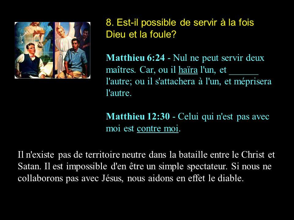 8. Est-il possible de servir à la fois Dieu et la foule? Matthieu 6:24 - Nul ne peut servir deux maîtres. Car, ou il haïra l'un, et ______ l'autre; ou