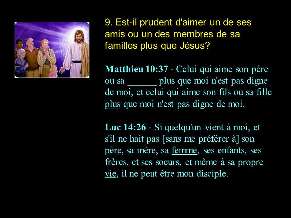 9. Est-il prudent d'aimer un de ses amis ou un des membres de sa familles plus que Jésus? Matthieu 10:37 - Celui qui aime son père ou sa ______ plus q