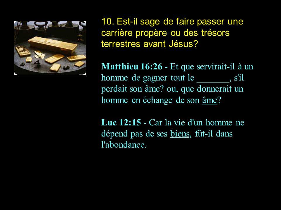 10. Est-il sage de faire passer une carrière propère ou des trésors terrestres avant Jésus? Matthieu 16:26 - Et que servirait-il à un homme de gagner