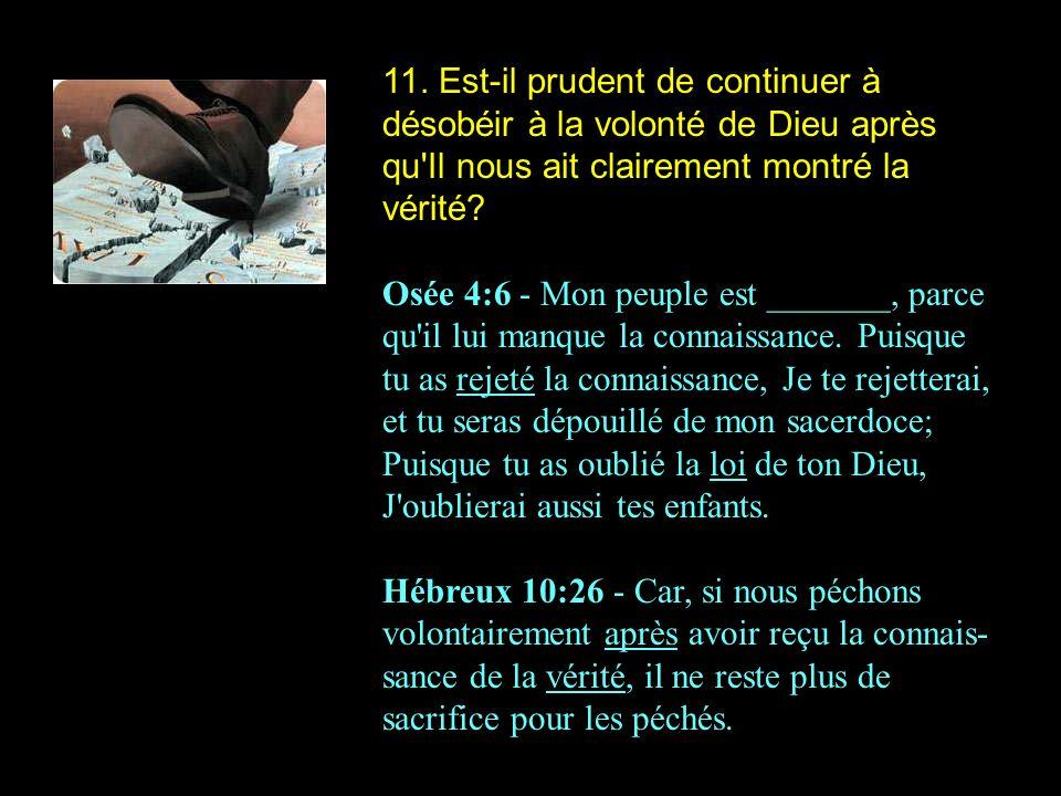11. Est-il prudent de continuer à désobéir à la volonté de Dieu après qu'Il nous ait clairement montré la vérité? Osée 4:6 - Mon peuple est _______, p