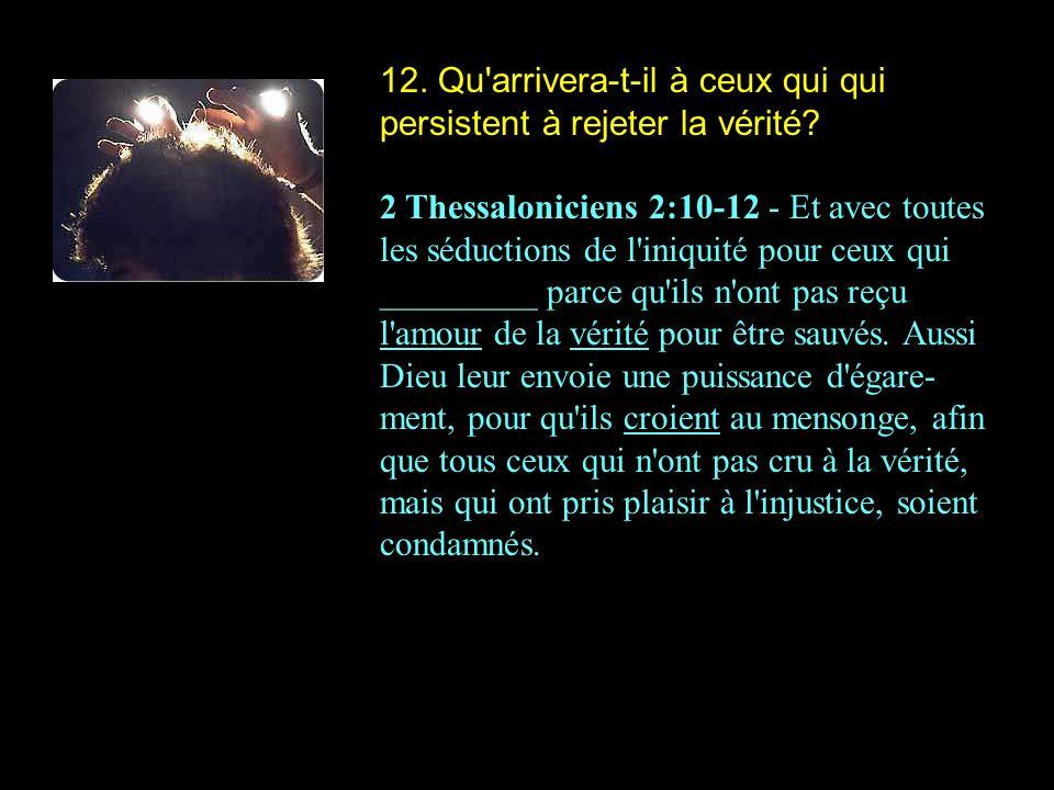 12. Qu'arrivera-t-il à ceux qui qui persistent à rejeter la vérité? 2 Thessaloniciens 2:10-12 - Et avec toutes les séductions de l'iniquité pour ceux