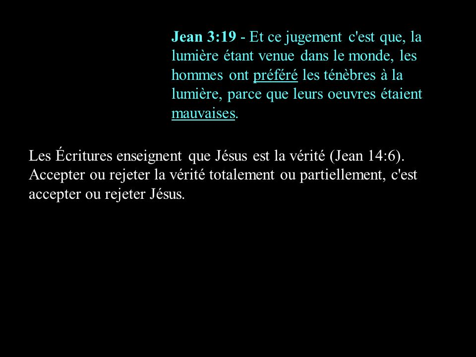 Jean 3:19 - Et ce jugement c'est que, la lumière étant venue dans le monde, les hommes ont préféré les ténèbres à la lumière, parce que leurs oeuvres