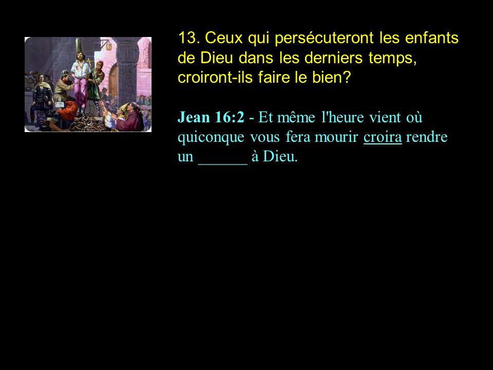 13. Ceux qui persécuteront les enfants de Dieu dans les derniers temps, croiront-ils faire le bien? Jean 16:2 - Et même l'heure vient où quiconque vou