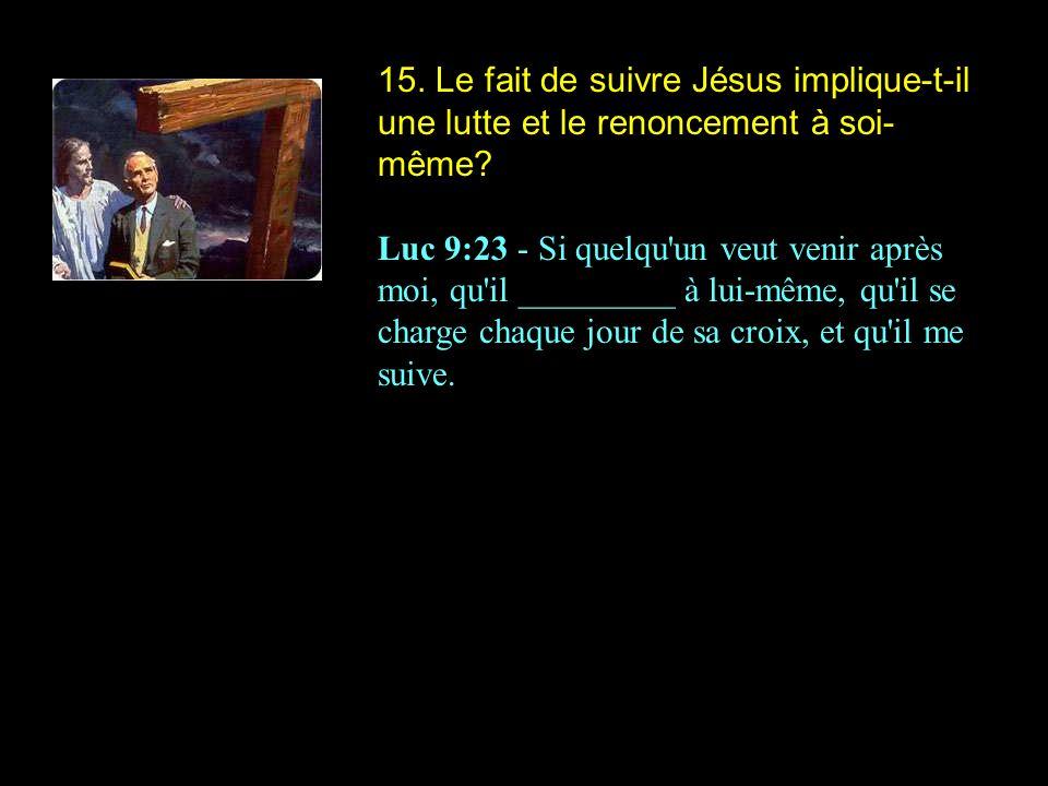 15. Le fait de suivre Jésus implique-t-il une lutte et le renoncement à soi- même? Luc 9:23 - Si quelqu'un veut venir après moi, qu'il _________ à lui
