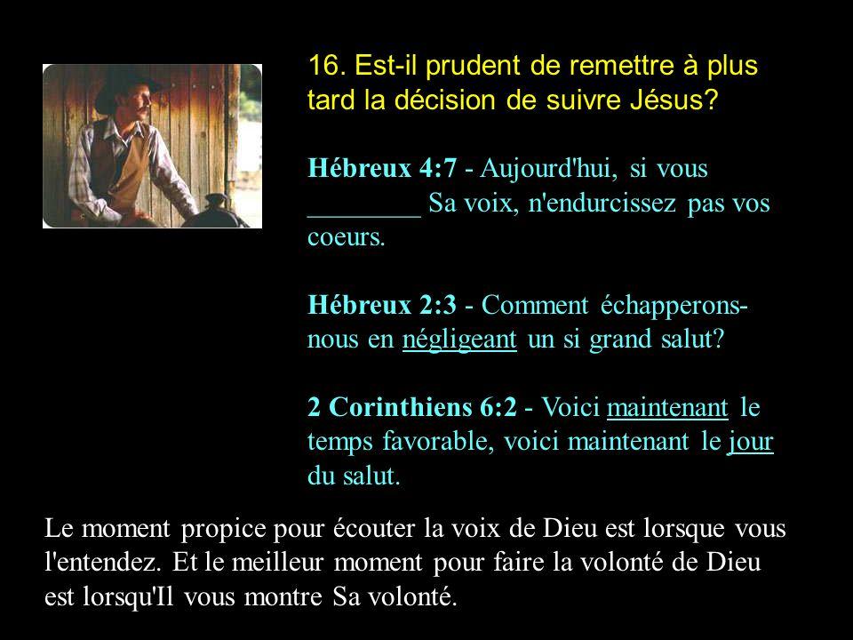 16. Est-il prudent de remettre à plus tard la décision de suivre Jésus? Hébreux 4:7 - Aujourd'hui, si vous ________ Sa voix, n'endurcissez pas vos coe