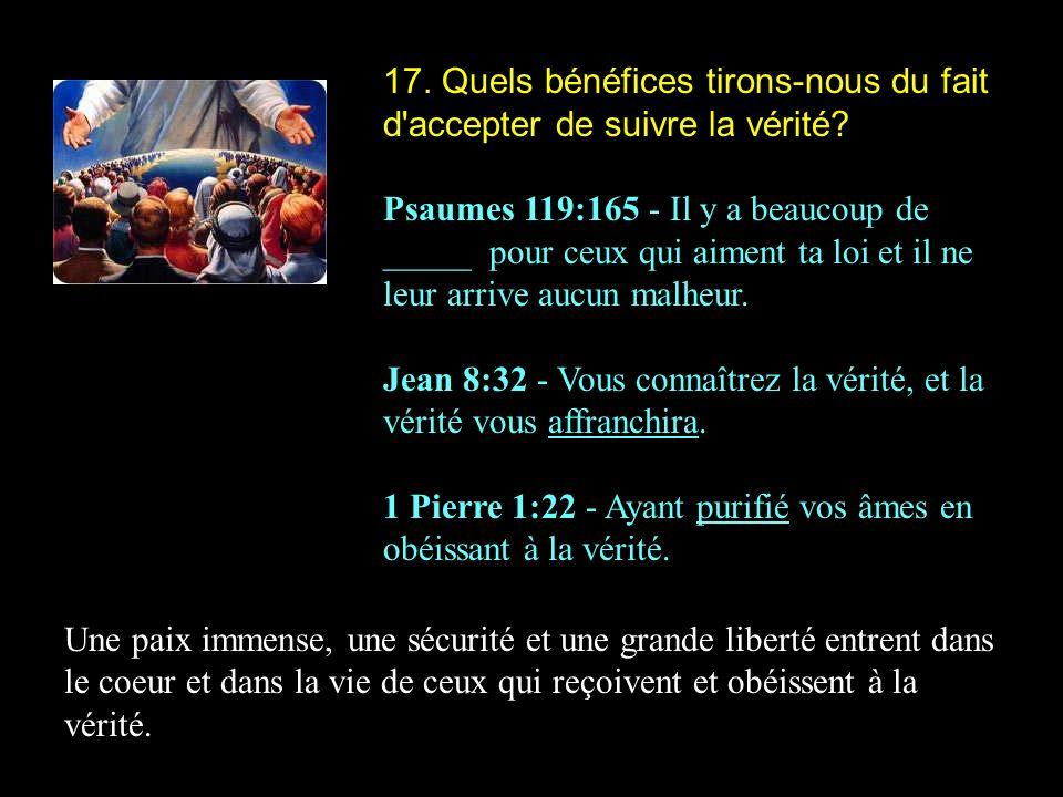 17. Quels bénéfices tirons-nous du fait d'accepter de suivre la vérité? Psaumes 119:165 - Il y a beaucoup de _____ pour ceux qui aiment ta loi et il n