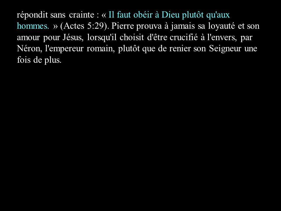 répondit sans crainte : « Il faut obéir à Dieu plutôt qu'aux hommes. » (Actes 5:29). Pierre prouva à jamais sa loyauté et son amour pour Jésus, lorsqu