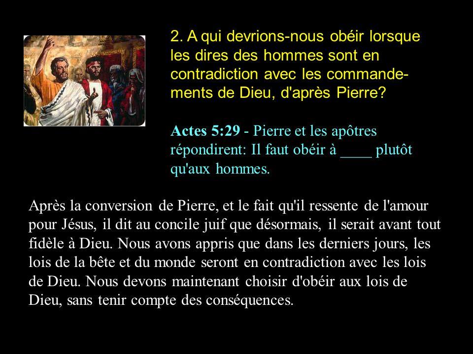2. A qui devrions-nous obéir lorsque les dires des hommes sont en contradiction avec les commande- ments de Dieu, d'après Pierre? Actes 5:29 - Pierre