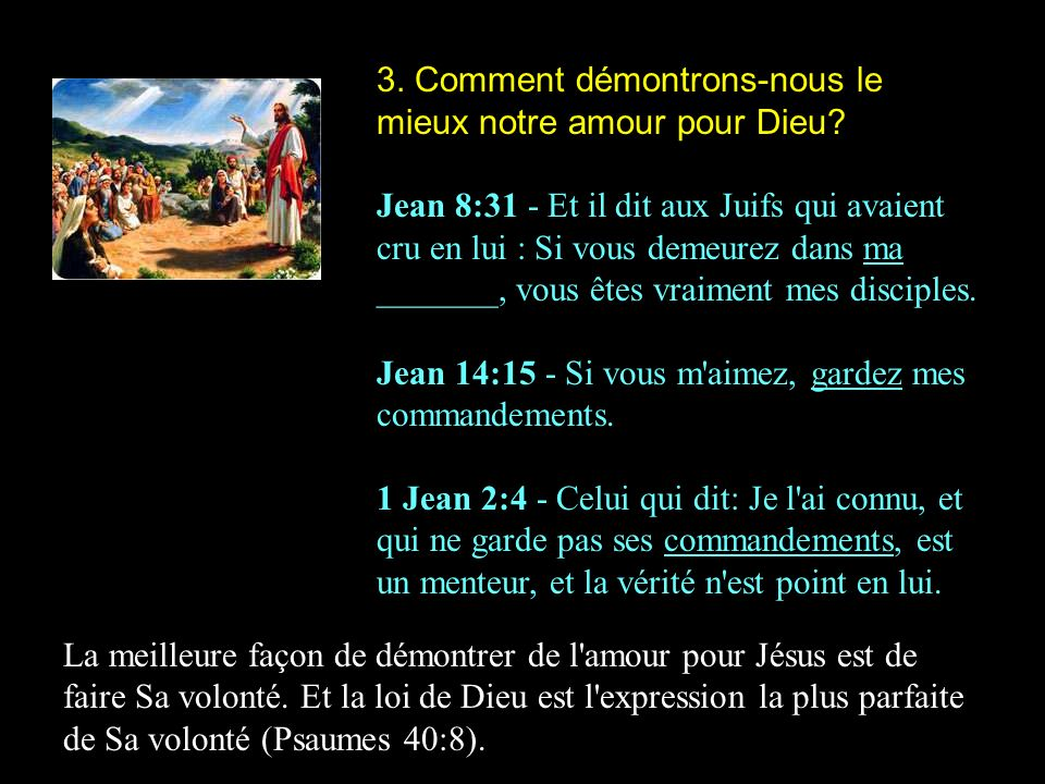 3. Comment démontrons-nous le mieux notre amour pour Dieu? Jean 8:31 - Et il dit aux Juifs qui avaient cru en lui : Si vous demeurez dans ma _______,
