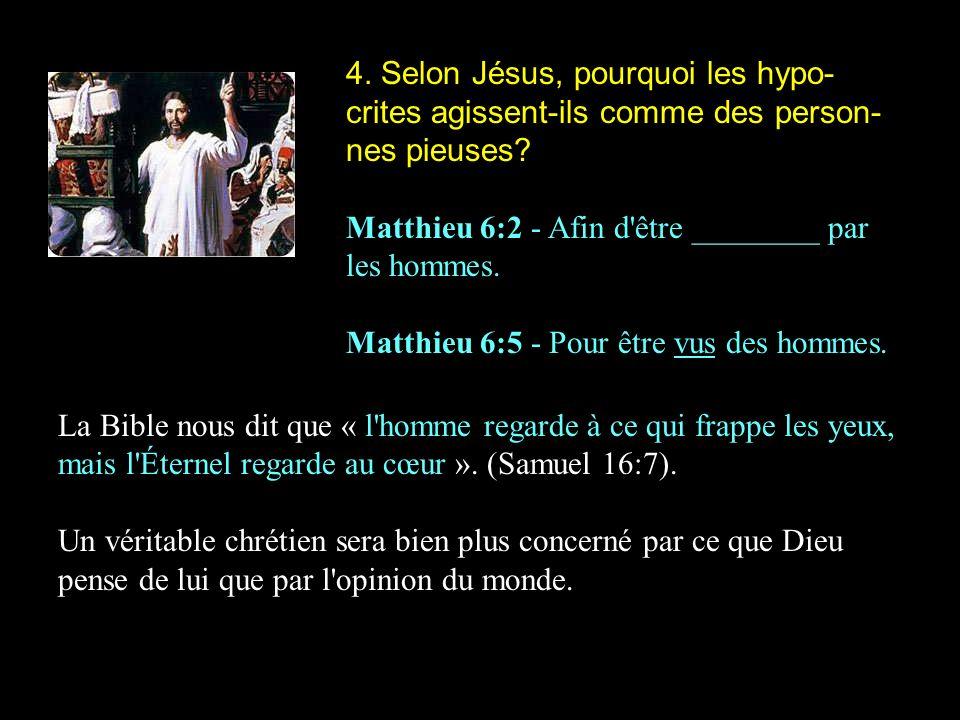 4. Selon Jésus, pourquoi les hypo- crites agissent-ils comme des person- nes pieuses? Matthieu 6:2 - Afin d'être ________ par les hommes. Matthieu 6:5