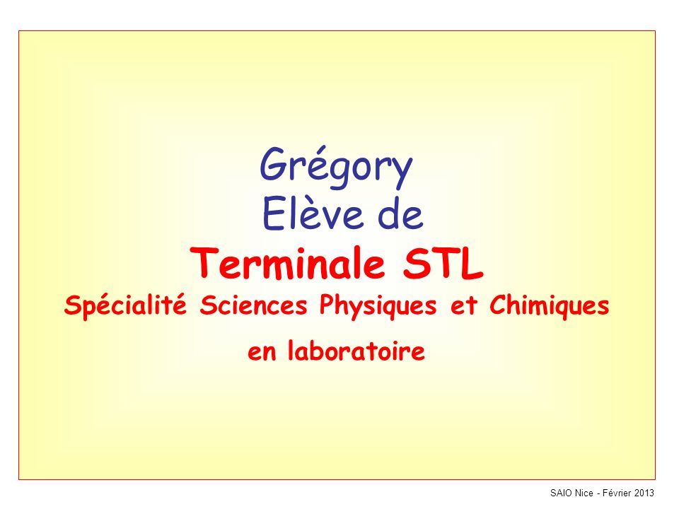 SAIO Nice - Février 2013 Grégory Elève de Terminale STL Spécialité Sciences Physiques et Chimiques en laboratoire