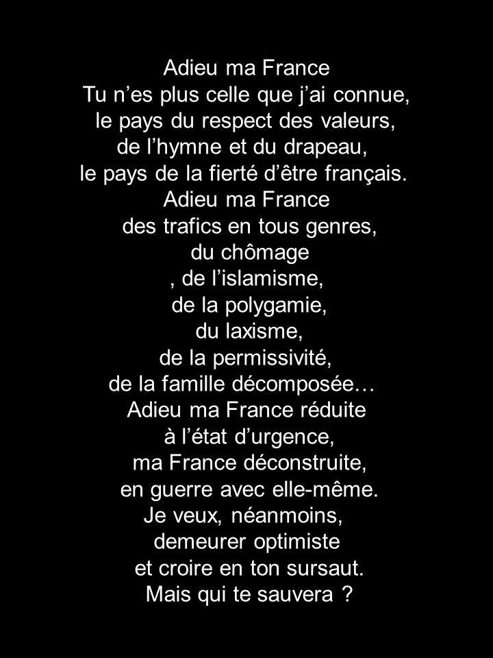 Adieu ma France Tu nes plus celle que jai connue, le pays du respect des valeurs, de lhymne et du drapeau, le pays de la fierté dêtre français. Adieu