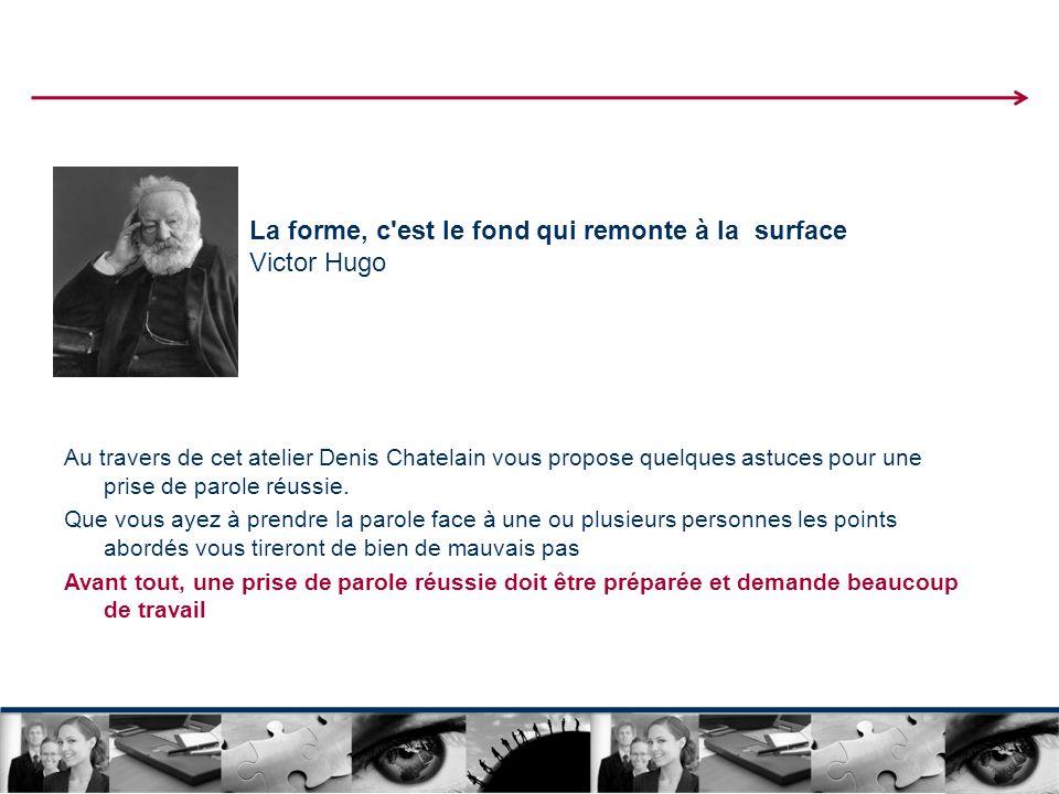 La forme, c est le fond qui remonte à la surface Victor Hugo Au travers de cet atelier Denis Chatelain vous propose quelques astuces pour une prise de parole réussie.