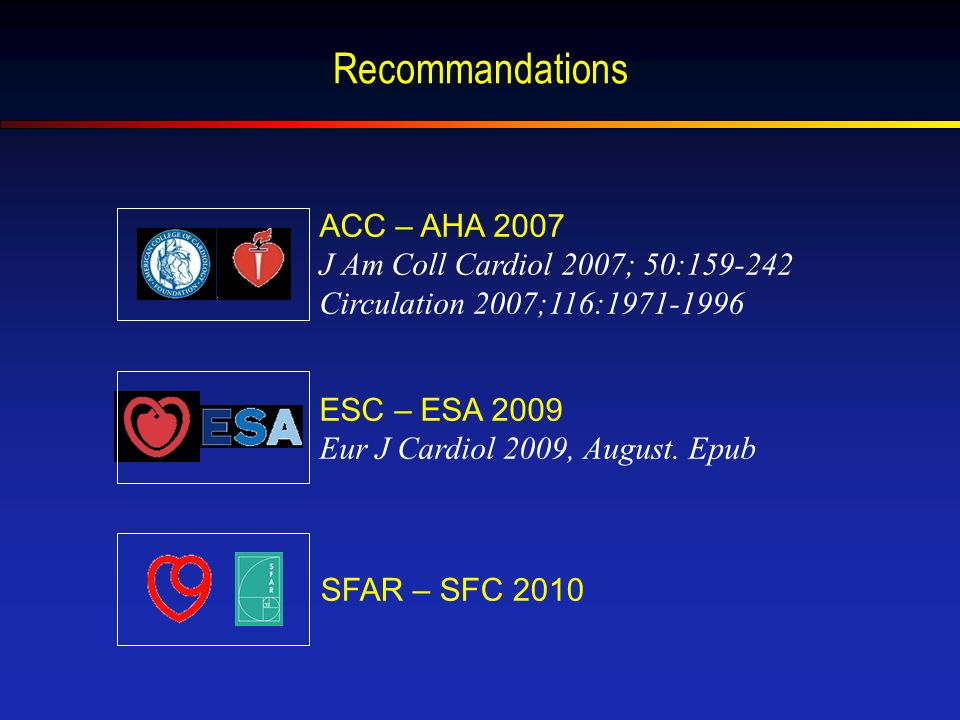 Recommandations ACC – AHA 2007 J Am Coll Cardiol 2007; 50:159-242 Circulation 2007;116:1971-1996 ESC – ESA 2009 Eur J Cardiol 2009, August.
