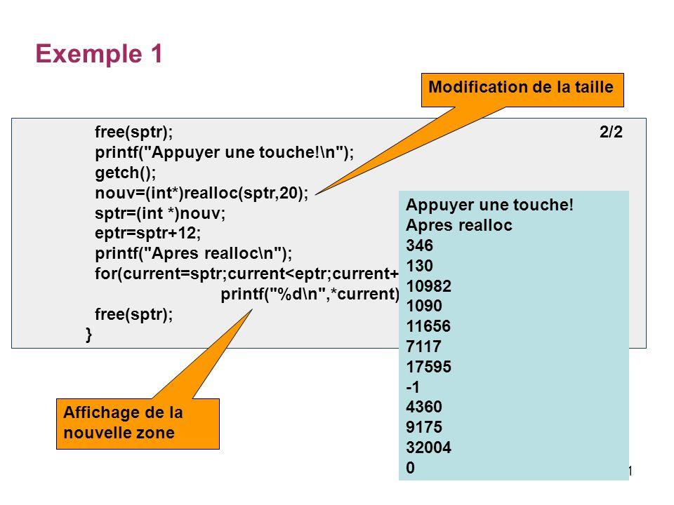 21 free(sptr); 2/2 printf( Appuyer une touche!\n ); getch(); nouv=(int*)realloc(sptr,20); sptr=(int *)nouv; eptr=sptr+12; printf( Apres realloc\n ); for(current=sptr;current<eptr;current++) printf( %d\n ,*current); free(sptr); } Exemple 1 Appuyer une touche.