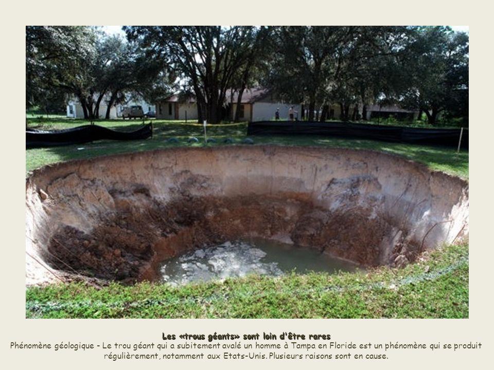 Les «trous géants» sont loin d être rares Phénomène géologique - Le trou géant qui a subitement avalé un homme à Tampa en Floride est un phénomène qui se produit régulièrement, notamment aux Etats-Unis.