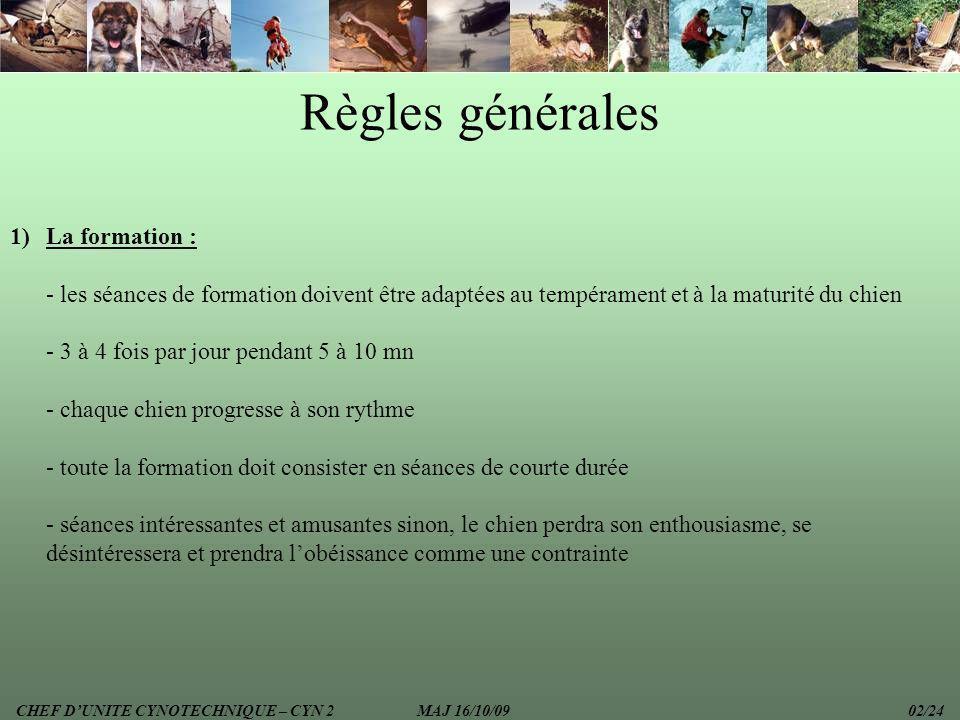 DEVOIRS DU CHEF DUNITE -Veiller au respect du chien -Veiller à ce que le matériel employé soit adapté au chien (muselière) -Adapter le temps des séances en fonction de lâge du(des) chien(s) -Varier les terrains dexécution des séances dobéissance CHEF DUNITE CYNOTECHNIQUE – CYN 2 MAJ 16/10/09 23/24