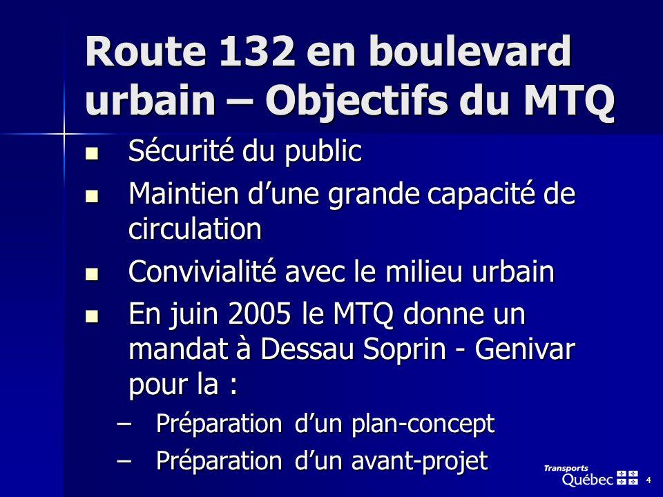 4 Route 132 en boulevard urbain – Objectifs du MTQ Sécurité du public Sécurité du public Maintien dune grande capacité de circulation Maintien dune grande capacité de circulation Convivialité avec le milieu urbain Convivialité avec le milieu urbain En juin 2005 le MTQ donne un mandat à Dessau Soprin - Genivar pour la : En juin 2005 le MTQ donne un mandat à Dessau Soprin - Genivar pour la : –Préparation dun plan-concept –Préparation dun avant-projet
