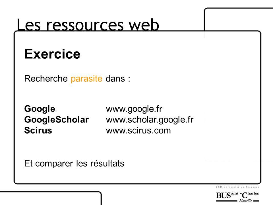 Les ressources web Exercice Recherche parasite dans : Google www.google.fr GoogleScholar www.scholar.google.fr Scirus www.scirus.com Et comparer les r