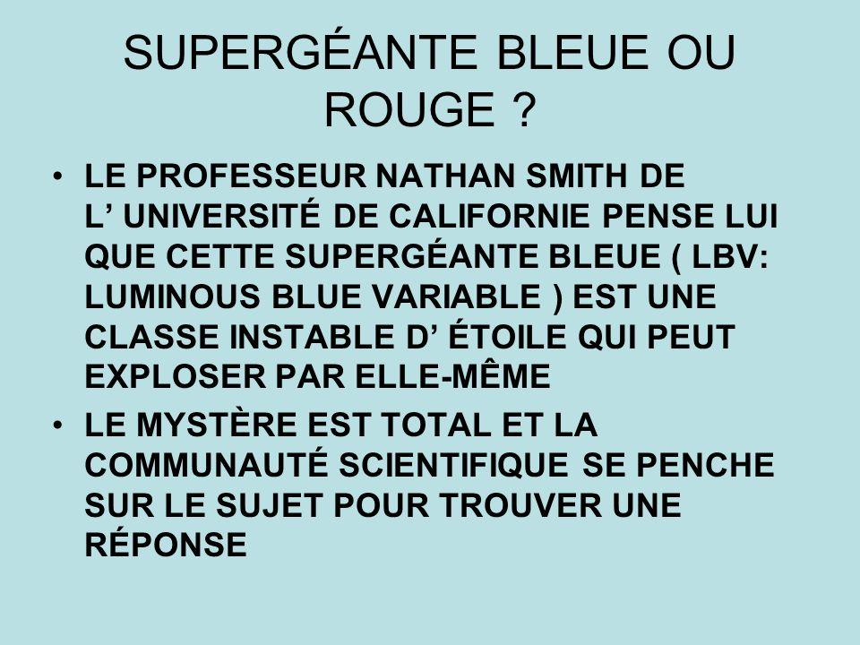 SUPERGÉANTE BLEUE OU ROUGE ? LE PROFESSEUR NATHAN SMITH DE L UNIVERSITÉ DE CALIFORNIE PENSE LUI QUE CETTE SUPERGÉANTE BLEUE ( LBV: LUMINOUS BLUE VARIA