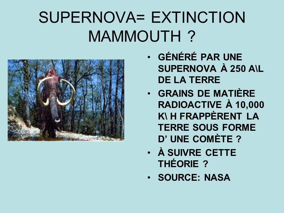 SUPERNOVA= EXTINCTION MAMMOUTH ? GÉNÉRÉ PAR UNE SUPERNOVA À 250 A\L DE LA TERRE GRAINS DE MATIÈRE RADIOACTIVE À 10,000 K\ H FRAPPÈRENT LA TERRE SOUS F