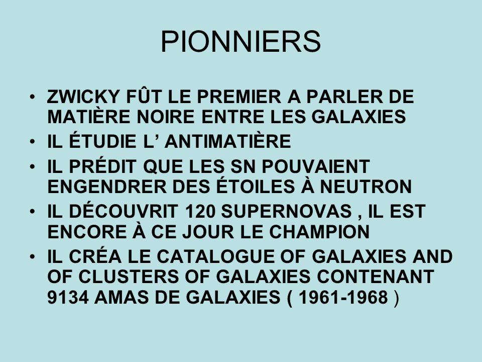 PIONNIERS ZWICKY FÛT LE PREMIER A PARLER DE MATIÈRE NOIRE ENTRE LES GALAXIES IL ÉTUDIE L ANTIMATIÈRE IL PRÉDIT QUE LES SN POUVAIENT ENGENDRER DES ÉTOI