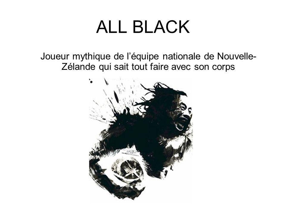 ALL BLACK Joueur mythique de léquipe nationale de Nouvelle- Zélande qui sait tout faire avec son corps