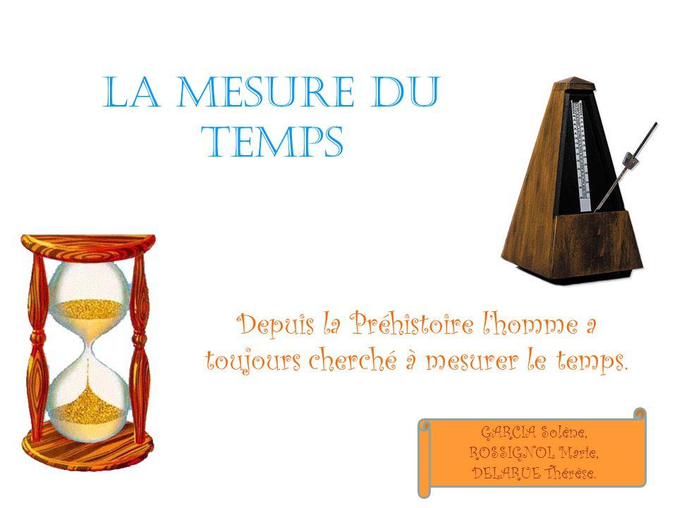 La mesure du temps Depuis la Préhistoire lhomme a toujours cherché à mesurer le temps. GARCIA Solène, ROSSIGNOL Marie, DELARUE Thérèse.