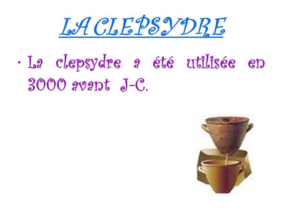 LA CLEPSYDRE La clepsydre a été utilisée en 3000 avant J-C.