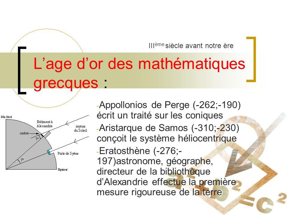 Lage dor des mathématiques grecques : - Appollonios de Perge (-262;-190) écrit un traité sur les coniques - Aristarque de Samos (-310;-230) conçoit le système héliocentrique - Eratosthène (-276;- 197)astronome, géographe, directeur de la bibliothèque dAlexandrie effectue la première mesure rigoureuse de la terre III ème siècle avant notre ère